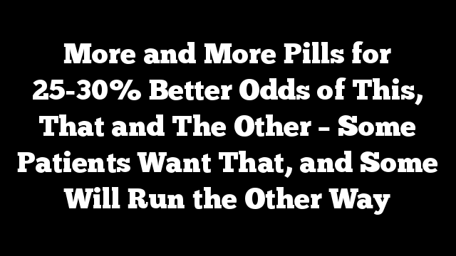 More and More Pills for 25-30% Better Odds of This, That and The Other – Some Patients Want That, and Some Will Run the Other Way