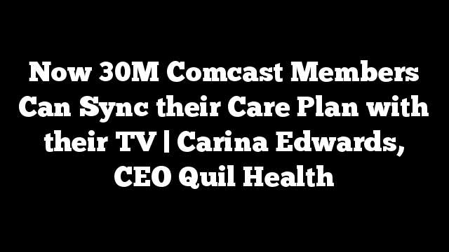 Now 30M Comcast Members Can Sync their Care Plan with their TV | Carina Edwards, CEO Quil Health