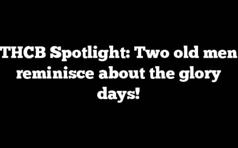 THCB Spotlight: Two old men reminisce about the glory days!