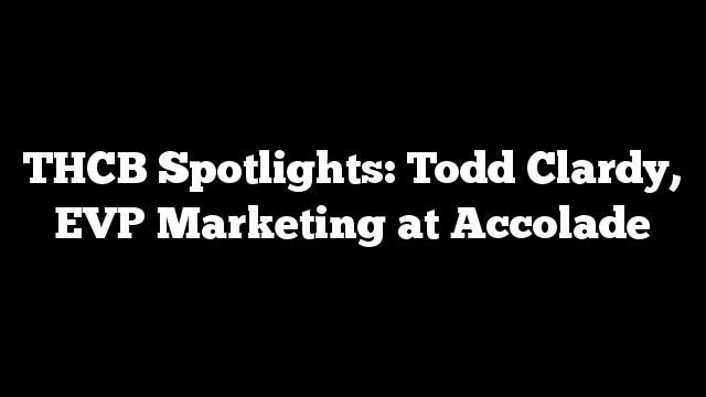 THCB Spotlights: Todd Clardy, EVP Marketing at Accolade
