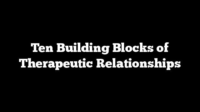 Ten Building Blocks of Therapeutic Relationships