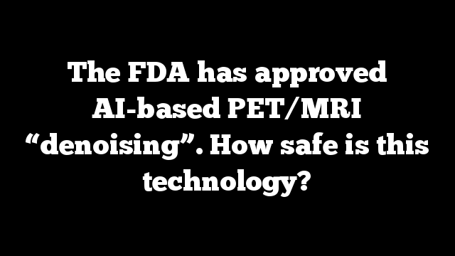 """The FDA has approved AI-based PET/MRI """"denoising"""". How safe is this technology?"""