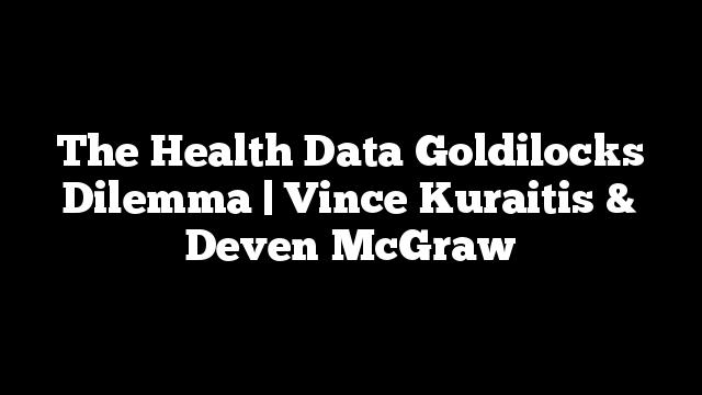 The Health Data Goldilocks Dilemma | Vince Kuraitis & Deven McGraw