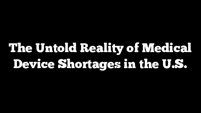 The Untold Reality of Medical Device Shortages in the U.S.