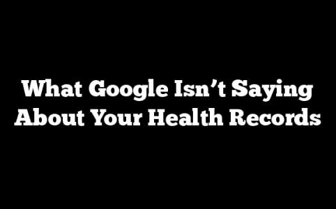 What Google Isn't Saying About Your Health Records