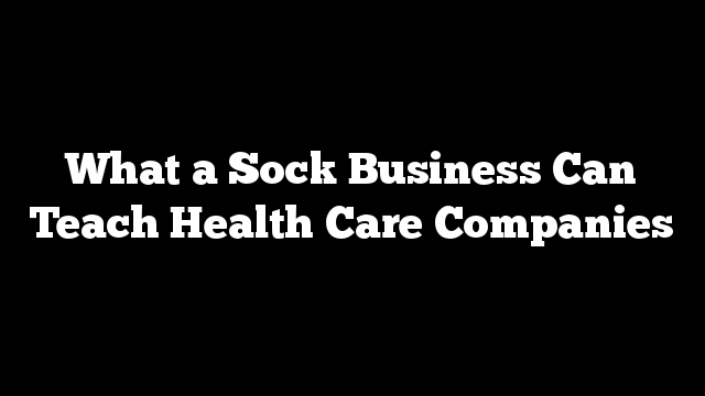 What a Sock Business Can Teach Health Care Companies