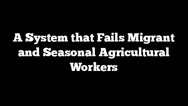 A System that Fails Migrant and Seasonal Agricultural Workers