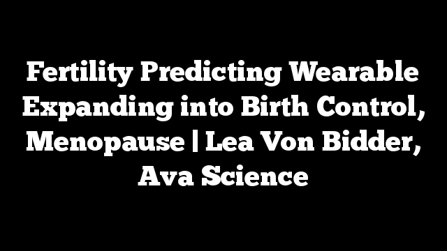 Fertility Predicting Wearable Expanding into Birth Control, Menopause | Lea Von Bidder, Ava Science