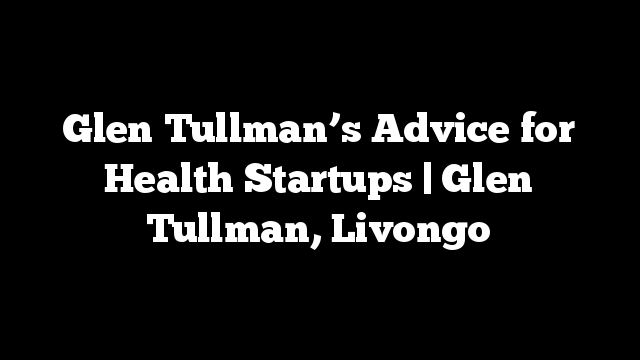 Glen Tullman's Advice for Health Startups | Glen Tullman, Livongo