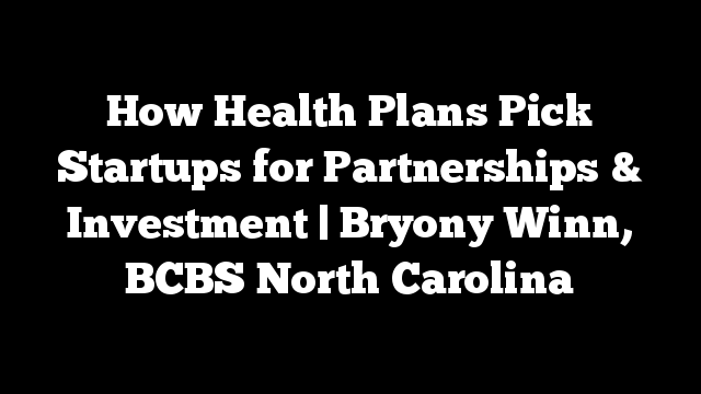 How Health Plans Pick Startups for Partnerships & Investment | Bryony Winn, BCBS North Carolina