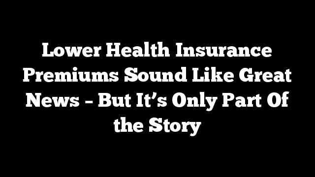 Lower Health Insurance Premiums Sound Like Great News –  But It's Only Part Of the Story