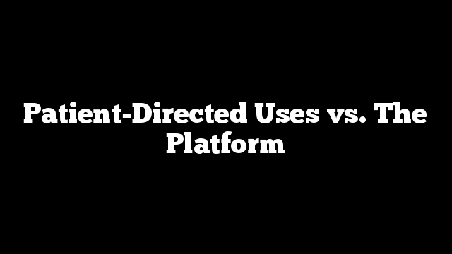 Patient-Directed Uses vs. The Platform