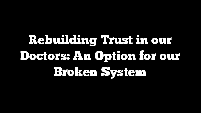 Rebuilding Trust in our Doctors: An Option for our Broken System