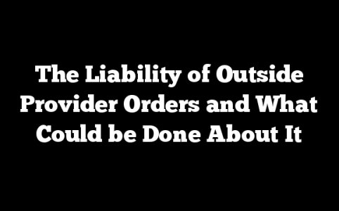 The Liability of Outside Provider Orders and What Could be Done About It