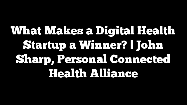 What Makes a Digital Health Startup a Winner? | John Sharp, Personal Connected Health Alliance