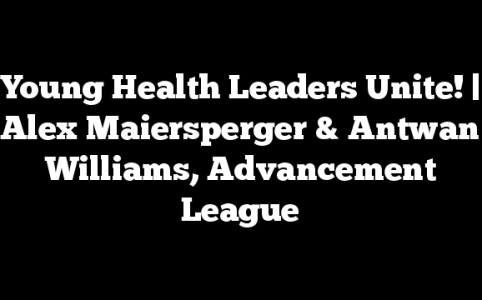 Young Health Leaders Unite! | Alex Maiersperger & Antwan Williams, Advancement League