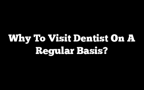 Why To Visit Dentist On A Regular Basis?